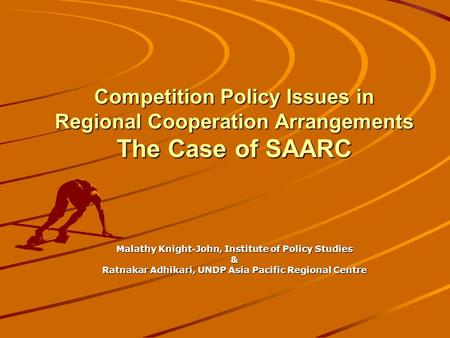 Competition Policy Issues in Regional Cooperation Arrangements The Case of SAARC Malathy Knight-John, Institute of Policy Studies & Ratnakar Adhikari,