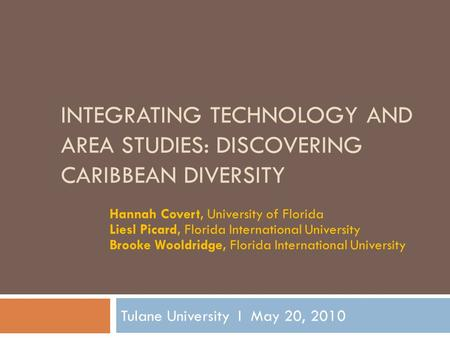INTEGRATING TECHNOLOGY AND AREA STUDIES: DISCOVERING CARIBBEAN DIVERSITY Tulane University I May 20, 2010 Hannah Covert, University of Florida Liesl Picard,