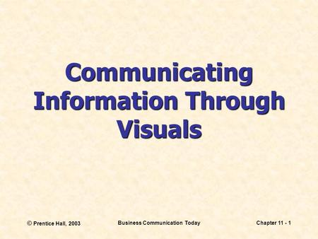© Prentice Hall, 2003 Business Communication TodayChapter 11 - 1 Communicating Information Through Visuals.