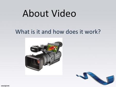About Video What is it and how does it work?. What do you think? How accessible is video in today's society? Where can you watch videos, movies, and TV.
