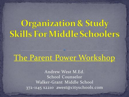 The Parent Power Workshop Andrew West M.Ed. School Counselor Walker-Grant Middle School 372-1145 x2210