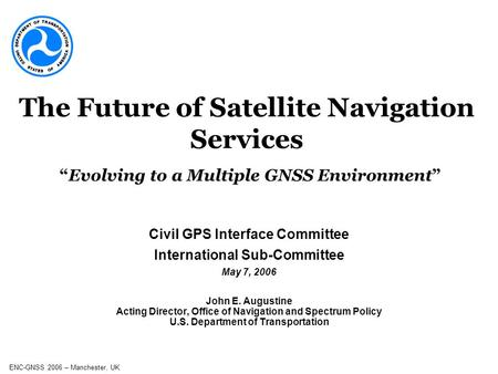 ENC-GNSS 2006 – Manchester, UK Civil GPS Interface Committee International Sub-Committee May 7, 2006 John E. Augustine Acting Director, Office of Navigation.
