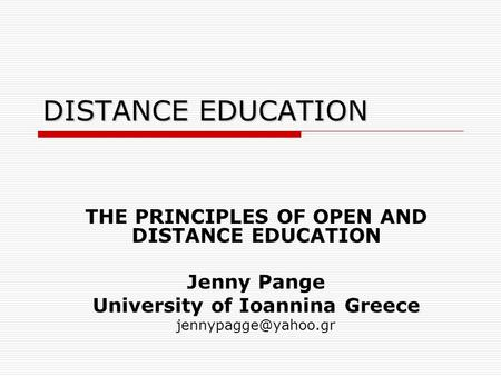 DISTANCE EDUCATION THE PRINCIPLES OF OPEN AND DISTANCE EDUCATION Jenny Pange University of Ioannina Greece