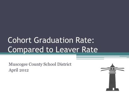 Cohort Graduation Rate: Compared to Leaver Rate Muscogee County School District April 2012.