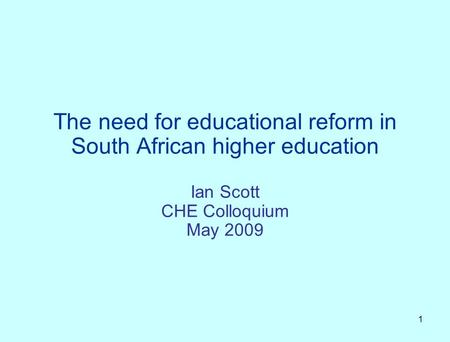 1 The need for educational reform in South African higher education Ian Scott CHE Colloquium May 2009.