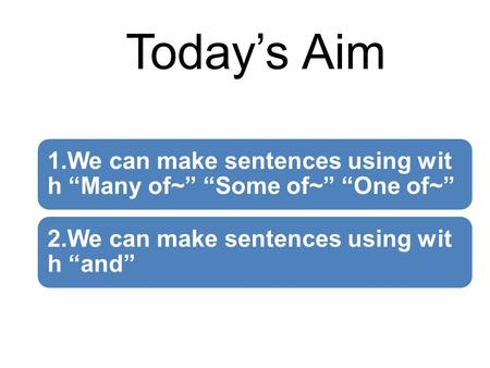 "Today's Aim 1.We can make sentences using wit h ""Many of~"" ""Some of~"" ""One of~"" 2.We can make sentences using wit h ""and"""