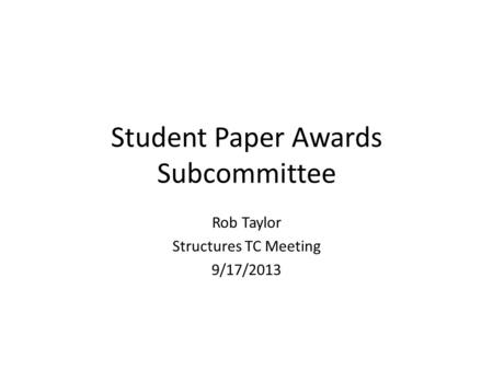 Student Paper Awards Subcommittee Rob Taylor Structures TC Meeting 9/17/2013.