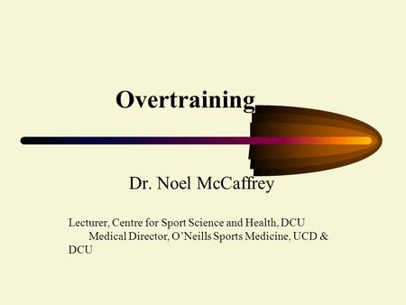 Overtraining Dr. Noel McCaffrey Lecturer, Centre for Sport Science and Health, DCU Medical Director, O'Neills Sports Medicine, UCD & DCU.