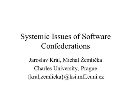 Systemic Issues of Software Confederations Jaroslav Král, Michal Žemlička Charles University, Prague