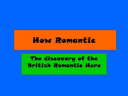 How Romantic The discovery of the British Romantic Hero.