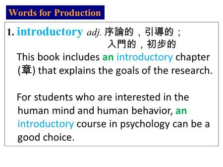 Words <strong>for</strong> Production 1. introductory adj. 序論的,引導的; 入門的,初步的 This book includes an introductory chapter ( 章 ) that explains the goals of the research. <strong>For</strong>.