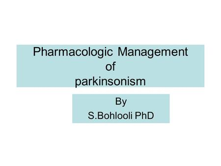 Pharmacologic Management of parkinsonism By S.Bohlooli PhD.