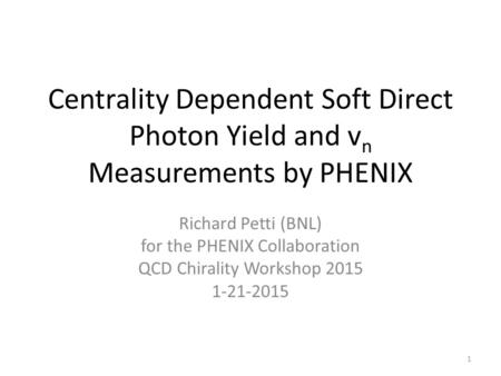 Centrality Dependent Soft Direct Photon Yield and v n Measurements by PHENIX Richard Petti (BNL) for the PHENIX Collaboration QCD Chirality Workshop 2015.