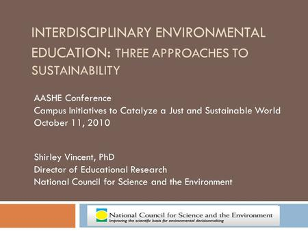 INTERDISCIPLINARY ENVIRONMENTAL EDUCATION : THREE APPROACHES TO SUSTAINABILITY AASHE Conference Campus Initiatives to Catalyze a Just and Sustainable World.