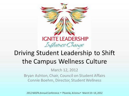 2012 NASPA Annual Conference  Phoenix, Arizona  March 10–14, 2012 Driving Student Leadership to Shift the Campus Wellness Culture March 12, 2012 Bryan.