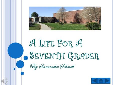 A L IFE F OR A S EVENTH G RADER By Samantha Schnell.