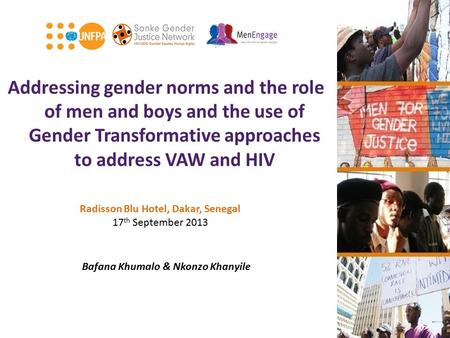 Addressing gender norms and the role of men and boys and the use of Gender Transformative approaches to address VAW and HIV Bafana Khumalo & Nkonzo Khanyile.