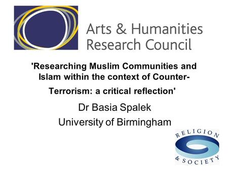 'Researching Muslim Communities and Islam within the context of Counter- Terrorism: a critical reflection' Dr Basia Spalek University of Birmingham.