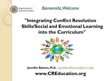 Bienvenido,Welcome Integrating Conflict Resolution Skills/Social and Emotional Learning into the Curriculum Jennifer Batton, M.A.
