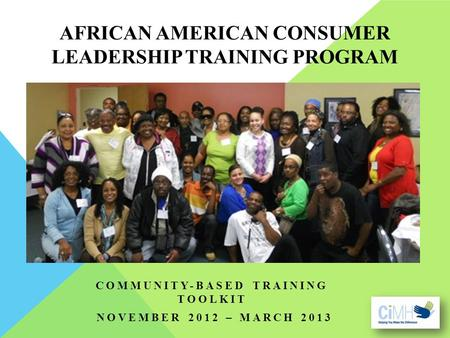 AFRICAN AMERICAN CONSUMER LEADERSHIP TRAINING PROGRAM COMMUNITY-BASED TRAINING TOOLKIT NOVEMBER 2012 – MARCH 2013.