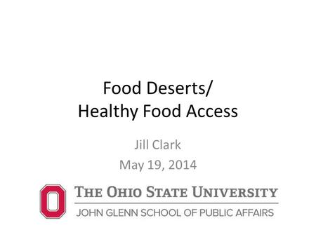 Food Deserts/ Healthy Food Access Jill Clark May 19, 2014.