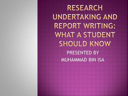 RESEARCH UNDERTAKING AND REPORT WRITING: WHAT A STUDENT SHOULD KNOW