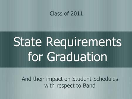 State Requirements for Graduation And their impact on Student Schedules with respect to Band Class of 2011.