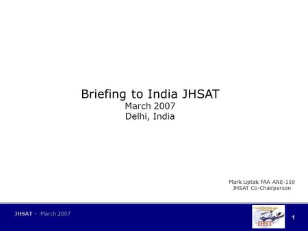 1 JHSAT - March 2007 Briefing to India JHSAT March 2007 Delhi, India Mark Liptak FAA ANE-110 JHSAT Co-Chairperson.