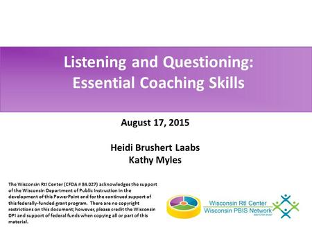 Listening and Questioning: Essential Coaching Skills August 17, 2015 Heidi Brushert Laabs Kathy Myles The Wisconsin RtI Center (CFDA # 84.027) acknowledges.