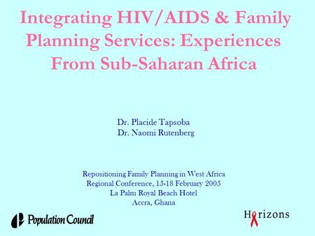 Integrating HIV/AIDS & Family Planning Services: Experiences From Sub-Saharan Africa Dr. Placide Tapsoba Dr. Naomi Rutenberg Repositioning Family Planning.