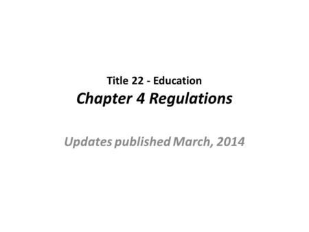 Title 22 - Education Chapter 4 Regulations Updates published March, 2014.