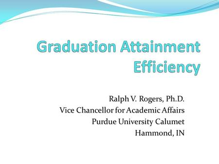 Ralph V. Rogers, Ph.D. Vice Chancellor for Academic Affairs Purdue University Calumet Hammond, IN.