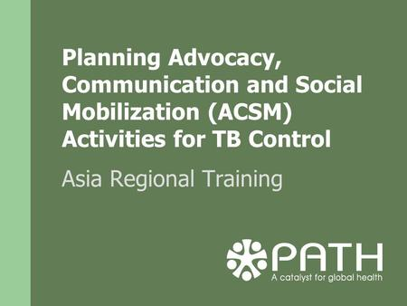 Planning Advocacy, Communication and Social Mobilization (ACSM) Activities for TB Control Asia Regional Training.