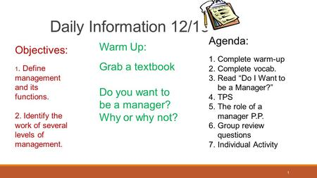 1 Daily Information 12/15 Objectives: 1. Define management and its functions. 2. Identify the work of several levels of management. Warm Up: Grab a textbook.
