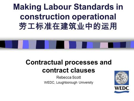 Making Labour Standards in construction operational 劳工标准在建筑业中的运用 Contractual processes and contract clauses Rebecca Scott WEDC, Loughborough University.