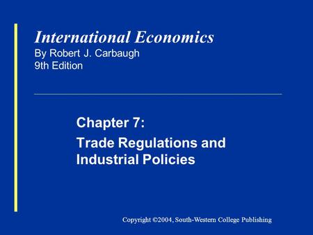 Copyright ©2004, South-Western College Publishing International Economics By Robert J. Carbaugh 9th Edition Chapter 7: Trade Regulations and Industrial.