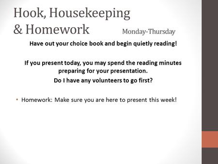 Hook, Housekeeping & Homework Monday-Thursday Have out your choice book and begin quietly reading! If you present today, you may spend the reading minutes.