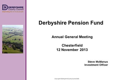 Copyright © Derbyshire County Council 2006 Derbyshire Pension Fund Annual General Meeting Chesterfield 12 November 2013 Steve McManus Investment Officer.