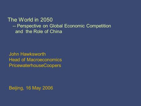 The World in 2050 -- Perspective on Global Economic Competition and the Role of China John Hawksworth Head of Macroeconomics PricewaterhouseCoopers Beijing,