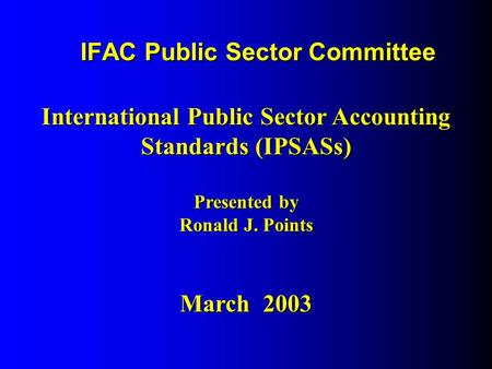 IFAC Public Sector Committee International Public Sector Accounting Standards (IPSASs) Presented by Ronald J. Points March 2003.