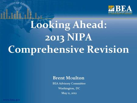 Www.bea.gov Looking Ahead: 2013 NIPA Comprehensive Revision Brent Moulton BEA Advisory Committee Washington, DC May 11, 2012.
