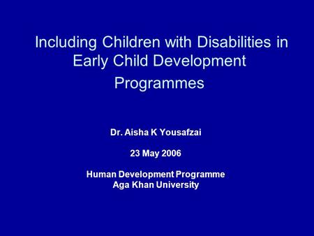 Including Children with Disabilities in Early Child Development Programmes Dr. Aisha K Yousafzai 23 May 2006 Human Development Programme Aga Khan University.