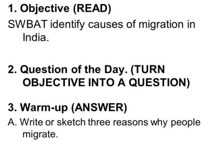 1. Objective (READ) SWBAT identify causes of migration in India. 2. Question of the Day. (TURN OBJECTIVE INTO A QUESTION) 3. Warm-up (ANSWER) A. Write.