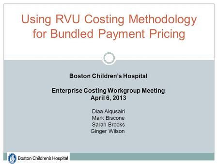 Using RVU Costing Methodology for Bundled Payment Pricing Boston Children's Hospital Enterprise Costing Workgroup Meeting April 6, 2013 Diaa Alqusairi.