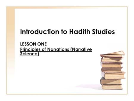 Introduction to Hadith Studies LESSON ONE Principles of Narrations (Narrative Science)