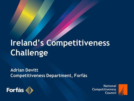 Ireland's Competitiveness Challenge Adrian Devitt Competitiveness Department, Forfás 1.