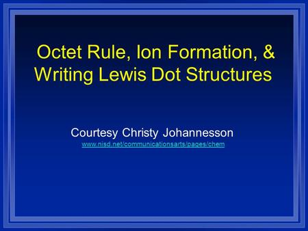 Octet Rule, Ion Formation, & Writing Lewis Dot Structures Courtesy Christy Johannesson www.nisd.net/communicationsarts/pages/chem.
