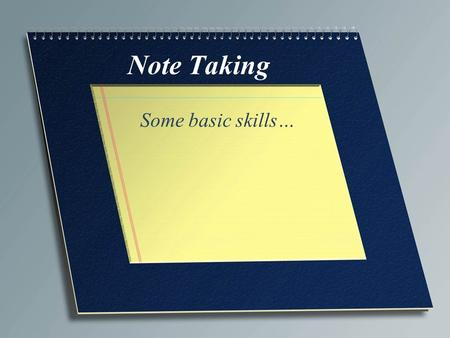 Note Taking Some basic skills…. Why Take Notes… Taking notes aids your comprehension and retention. Important information contained in notes has 34% chance.