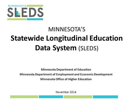 November 2014 MINNESOTA'S Statewide Longitudinal Education Data System (SLEDS) Minnesota Department of Education Minnesota Department of Employment and.