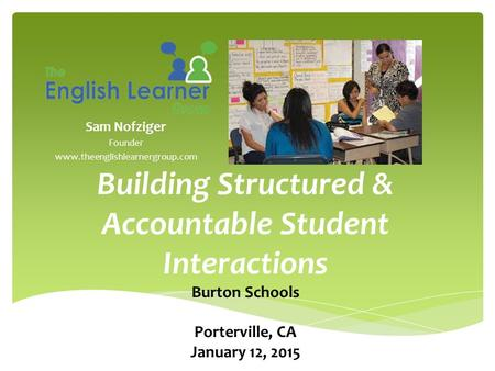 Sam Nofziger Founder www.theenglishlearnergroup.com Building Structured & Accountable Student Interactions Burton Schools Porterville, CA January 12, 2015.